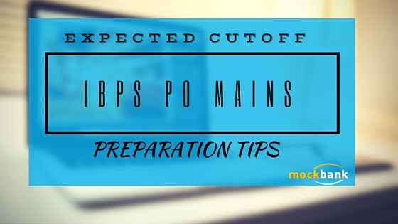EXPECTED CUTOFF AND PREPARATION TIPS FOR IBPS PO MAINS