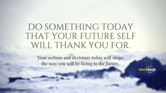 Your actions and decisions today will shape the way you will be living in the future.