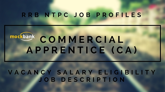 RRB NTPC Commercial Apprentice (CA) JOB PROFILE: Job Description, Salary, Vacancy,
