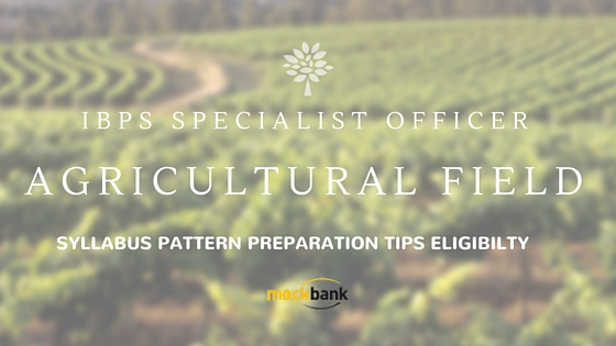 IBPS SO Agricultural Field Officer Scale I Eligibility, Pattern, Syllabus and Preparation Tips