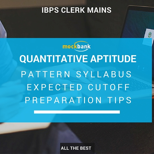 IBPS Clerk Mains Quantitative Aptitude Pattern, Syllabus, Expected Cutoff and Preparation Tips