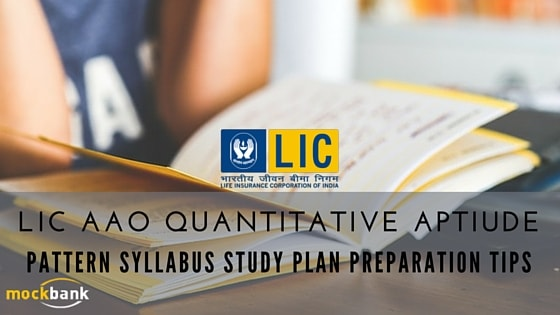 LIC AAO Quantitative Aptitude-Pattern, Syllabus Study Plan & Preparation Tips Expected Cutoffs