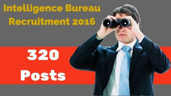 Intelligence Bureau Recruitment 2016 - 320 posts