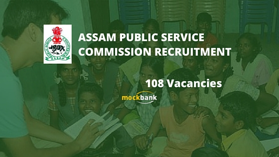 APSC Recruitment 108 vacancies - Teaching & Non Teaching Posts.apsc.nic.in