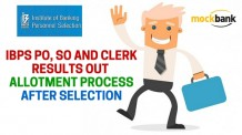 IBPS CWE V PO, SO and Clerk Results out and Allotment Process After Selection