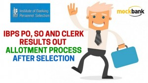 IBPS PO, SO and Clerk Result out and Allotment Process After Selection