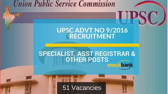 UPSC Advt No 9/2016 51 Vacancies- Specialist, Asst Registrar & Other Posts