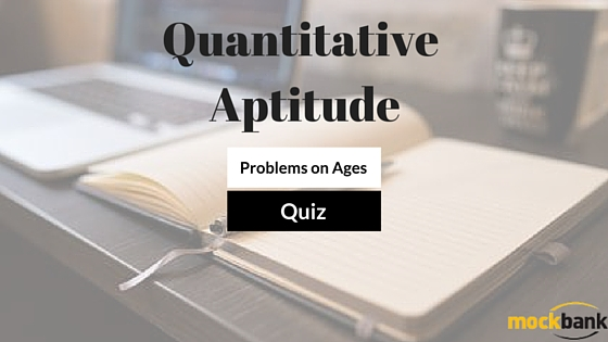 Problems on Ages: Quantitative Aptitude Quiz