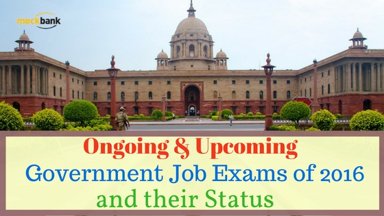 Ongoing & Upcoming Government Job Exams of 2016 and their Status